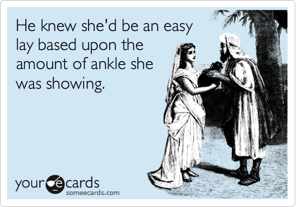 He knew she'd be an easy lay based upon the amount of ankle she was showing.