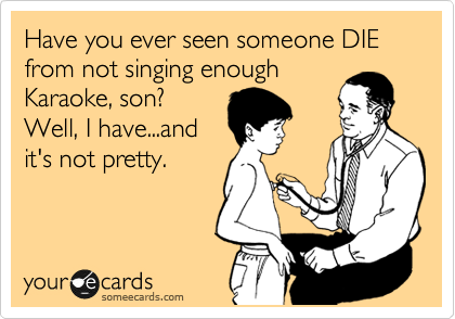 Have you ever seen someone DIE from not singing enough Karaoke, son? Well, I have...and it's not pretty.
