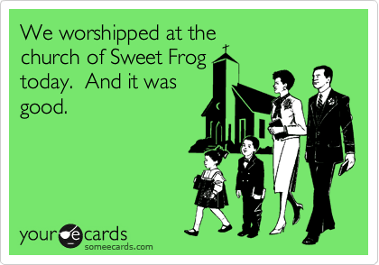 We worshipped at the church of Sweet Frog today.  And it was good.