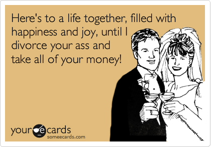 Here's to a life together, filled with happiness and joy, until I divorce your ass and take all of your money!