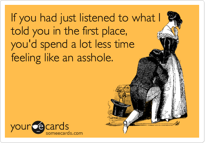If you had just listened to what I told you in the first place, you'd spend a lot less time feeling like an asshole.