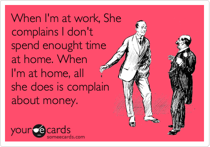 When I'm at work, She complains I don't spend enought time at home. When I'm at home, all she does is complain about money.