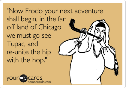 """""""Now Frodo your next adventure shall begin, in the far off land of Chicago we must go see Tupac, and re-unite the hip with the hop."""""""