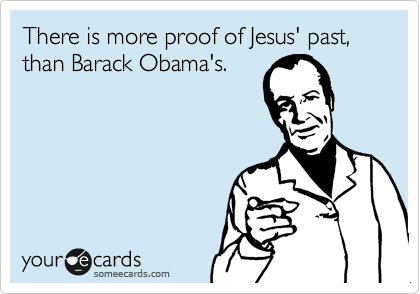 There is more proof of Jesus' past, than Barack Obama's.