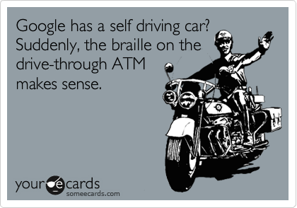 Google has a self driving car? Suddenly, the braille on the drive-through ATM  makes sense.