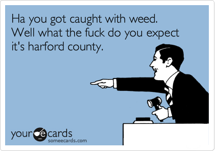 Ha you got caught with weed. Well what the fuck do you expect it's harford county.