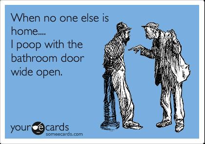 When no one else is home.... I poop with the bathroom door wide open.