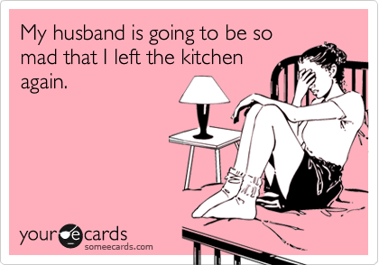 My husband is going to be so mad that I left the kitchen again.