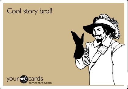 Cool story bro!!