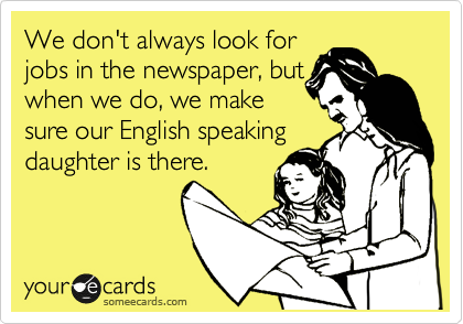 We don't always look for jobs in the newspaper, but when we do, we make sure our English speaking  daughter is there.