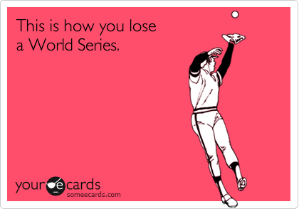 This is how you lose  a World Series.