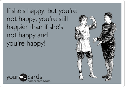 If she's happy, but you're not happy, you're still happier than if she's  not happy and  you're happy!