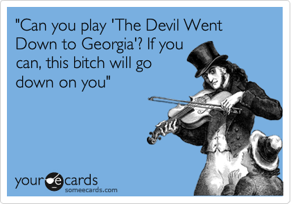 """""""Can you play 'The Devil Went Down to Georgia'? If you can, this bitch will go down on you"""""""