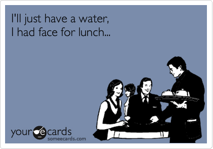 I'll just have a water, I had face for lunch...