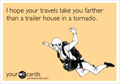 I hope your travels take you farther than a trailer house in a tornado.