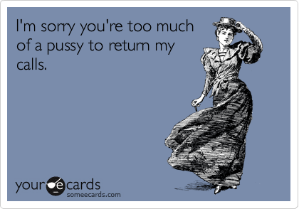 I'm sorry you're too much of a pussy to return my calls.