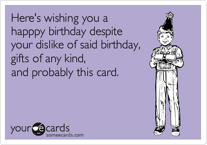 Here's wishing you a happpy birthday despite your dislike of said birthday, gifts of any kind,  and probably this card.