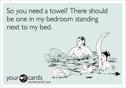So you need a towel? There should be one in my bedroom standing next to my bed.