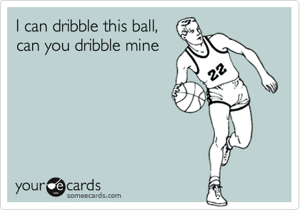 I can dribble this ball, can you dribble mine
