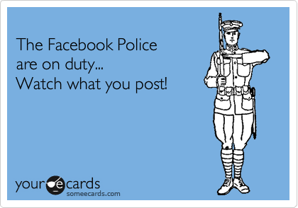 The Facebook Police  are on duty...  Watch what you post!