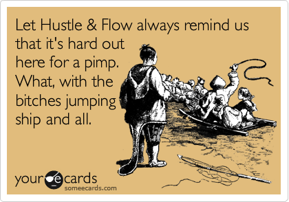 Let Hustle & Flow always remind us that it's hard out here for a pimp. What, with the bitches jumping ship and all.