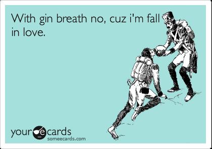With gin breath no, cuz i'm fall in love.