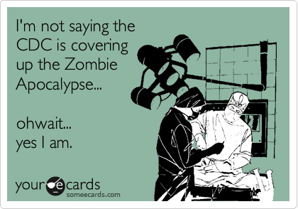 I'm not saying the CDC is covering up the Zombie Apocalypse...   ohwait...   yes I am.