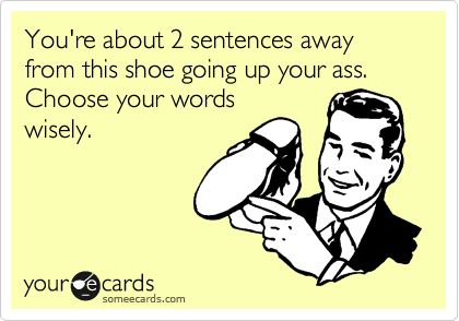 You're about 2 sentences away from this shoe going up your ass. Choose your words wisely.