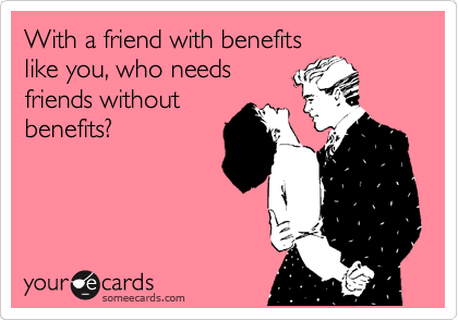 With a friend with benefits like you, who needs friends without benefits?