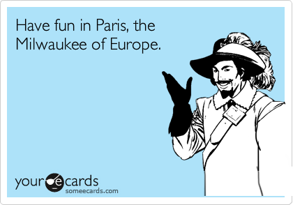 Have fun in Paris, the Milwaukee of Europe.