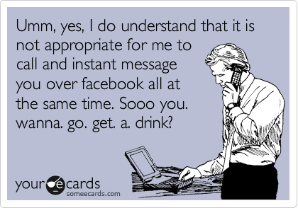 Umm, yes, I do understand that it is not appropriate for me to call and instant message you over facebook all at the same time. Sooo you. wanna. go. get. a. drink?