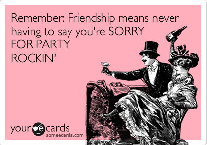 Remember: Friendship means never having to say you're SORRY FOR PARTY ROCKIN'