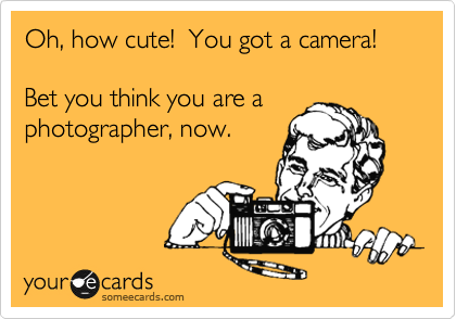 Oh, how cute!  You got a camera!  Bet you think you are a  photographer, now.