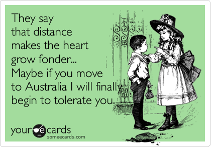 They say that distance makes the heart grow fonder... Maybe if you move  to Australia I will finally begin to tolerate you.