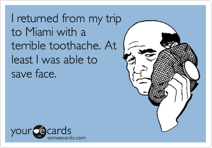 I returned from my trip to Miami with a terrible toothache. At least I was able to save face.