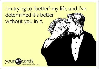 "I'm trying to ""better"" my life, and I've determined it's better without you in it."