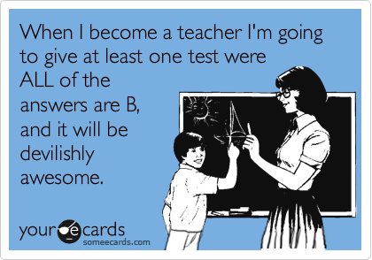 When I become a teacher I'm going to give at least one test were ALL of the answers are B, and it will be devilishly awesome.