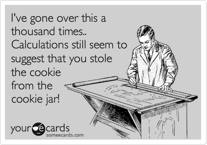I've gone over this a thousand times.. Calculations still seem to suggest that you stole the cookie from the cookie jar!