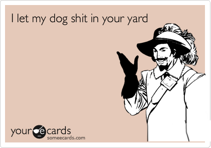 I let my dog shit in your yard