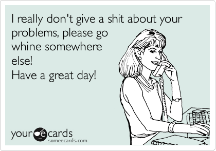 I really don't give a shit about your problems, please go whine somewhere else!  Have a great day!