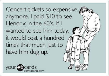 Concert tickets so expensive anymore. I paid %2410 to see Hendrix in the 60's. If I wanted to see him today, it would cost a hundred times that much just to have him dug up.