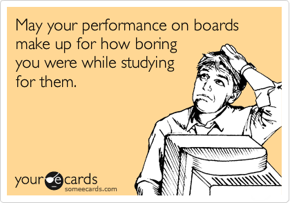 May your performance on boards make up for how boring you were while studying for them.