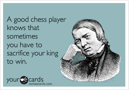 A good chess player knows that sometimes you have to  sacrifice your king to win.