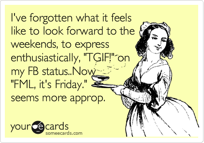 """I've forgotten what it feels like to look forward to the weekends, to express  enthusiastically, """"TGIF!"""" on my FB status..Now """"FML, it's Friday."""" seems more approp."""