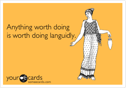 Anything worth doing  is worth doing languidly.