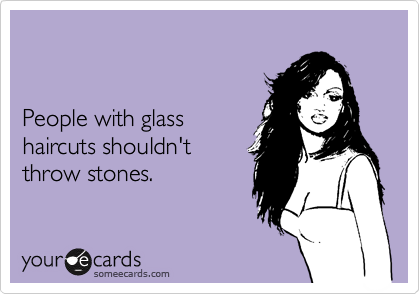 People with glass  haircuts shouldn't  throw stones.