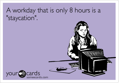 """A workday that is only 8 hours is a """"staycation""""."""