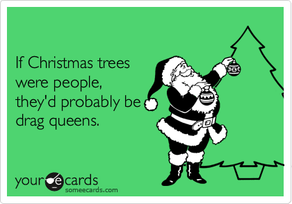 If Christmas trees  were people, they'd probably be  drag queens.