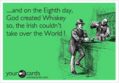 .....and on the Eighth day,  God created Whiskey so, the Irish couldn't take over the World !