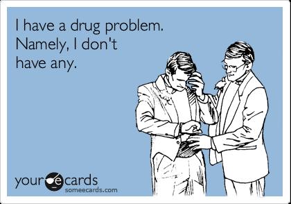 I have a drug problem. Namely, I don't have any.